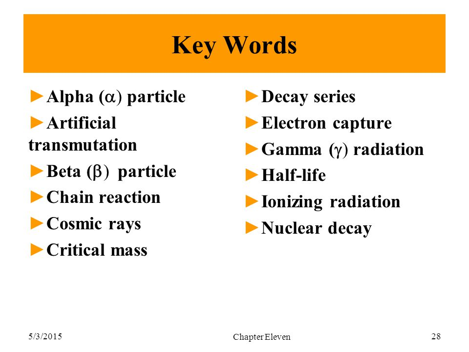 5/3/2015 Chapter Eleven 28 Key Words ►Alpha (  ) particle ►Artificial transmutation ►Beta (  ) particle ►Chain reaction ►Cosmic rays ►Critical mass