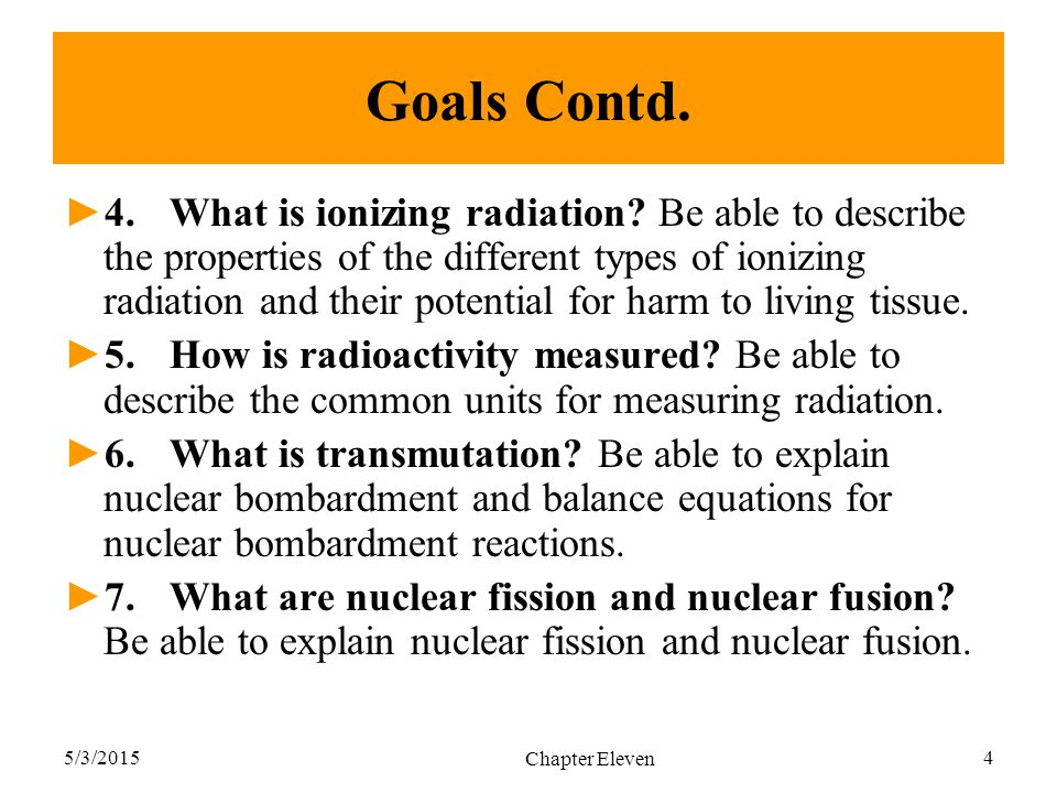 5/3/2015 Chapter Eleven 4 Goals Contd. ►4.What is ionizing radiation? Be able to describe the properties of the different types of ionizing radiation