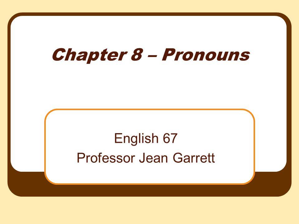 Chapter 8 – Pronouns English 67 Professor Jean Garrett