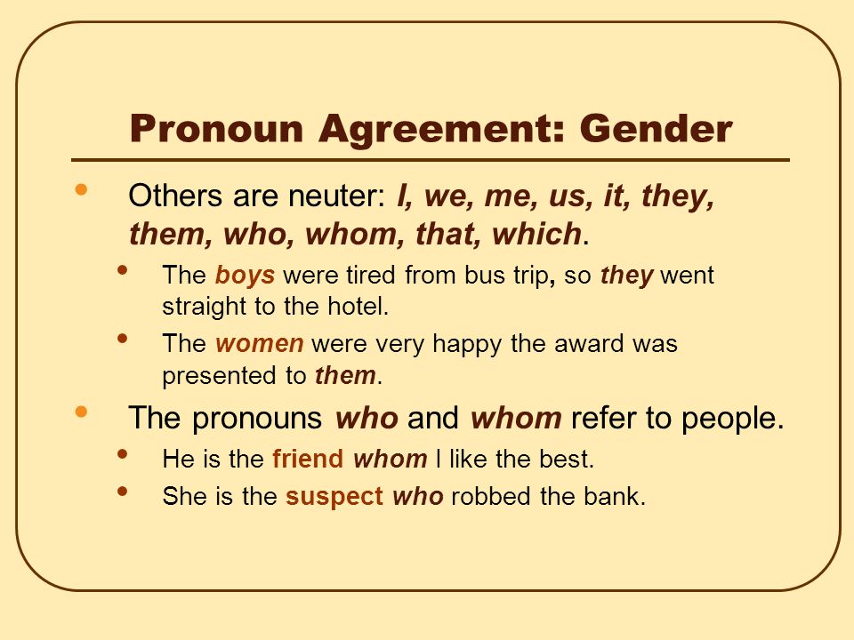 Pronoun Agreement: Gender If the gender of the antecedent is specific, the pronoun should agree with its antecedent in gender.