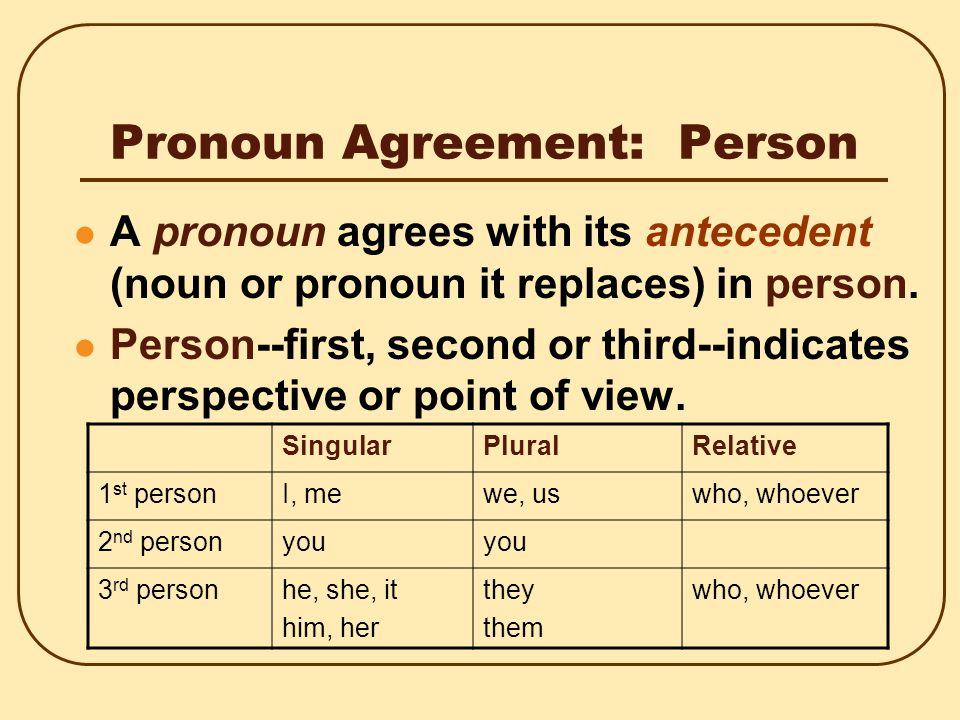 Pronoun Agreement: Person A pronoun agrees with its antecedent (noun or pronoun it replaces) in person.