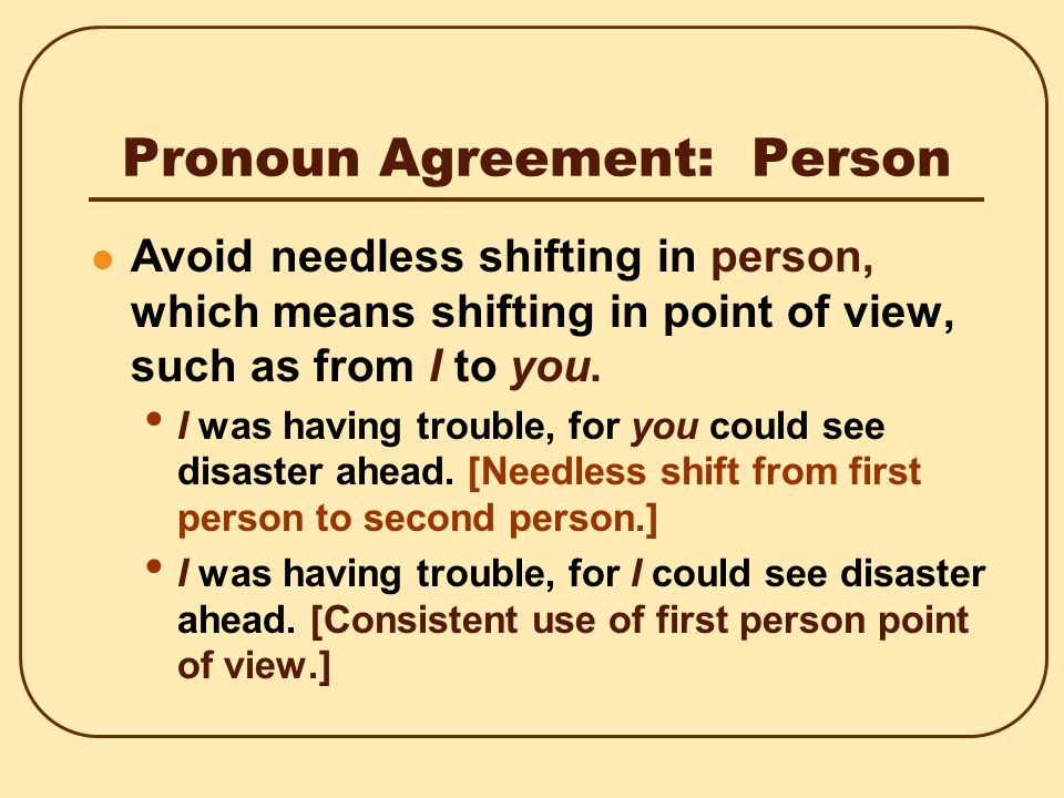 Pronoun Agreement: Person A pronoun agrees with its antecedent (noun or pronoun it replaces) in person.