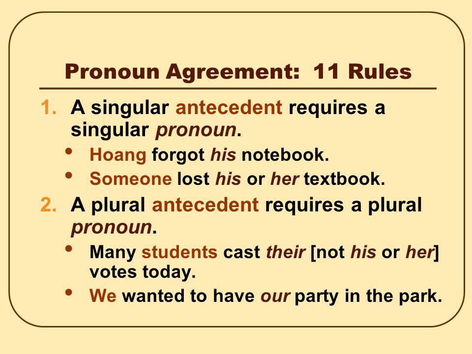 Pronoun Agreement: 11 Rules 1.A singular antecedent requires a singular pronoun.
