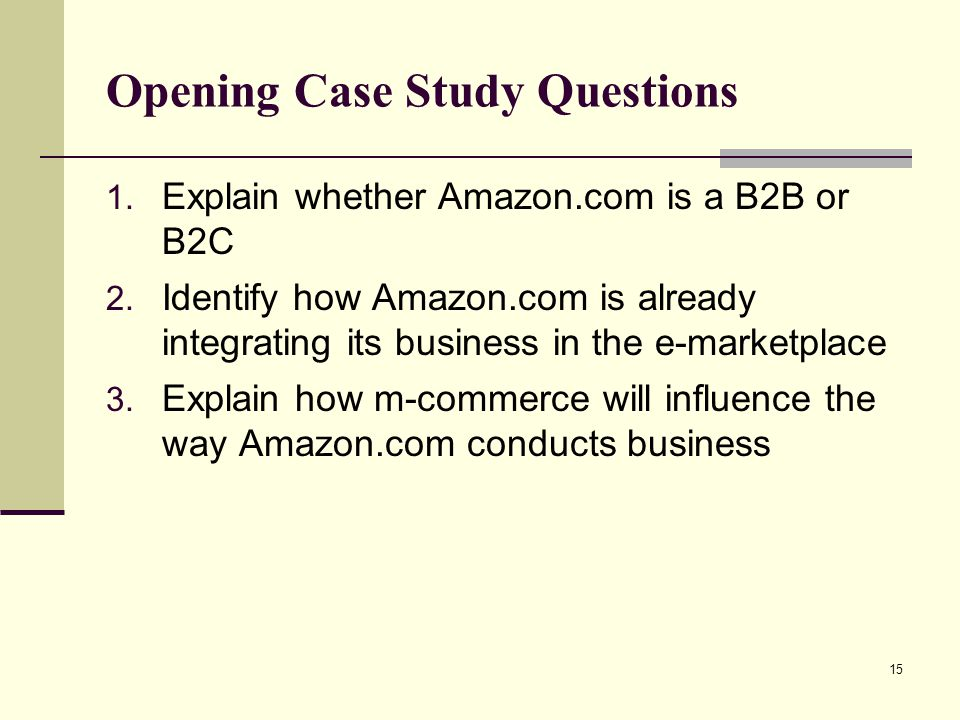 15 Opening Case Study Questions 1. Explain whether Amazon.com is a B2B or B2C 2. Identify how Amazon.com is already integrating its business in the e-