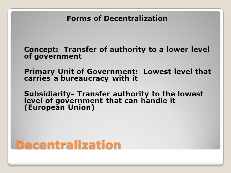 Decentralization Forms of Decentralization Concept: Transfer of authority to a lower level of government Primary Unit of Government: Lowest level that carries a bureaucracy with it Subsidiarity- Transfer authority to the lowest level of government that can handle it (European Union)