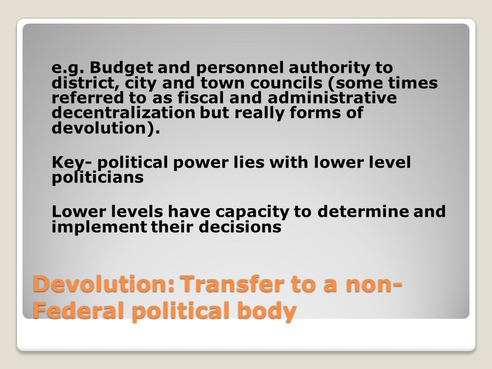 Devolution:Transfer to a non- Federal political body e.g.