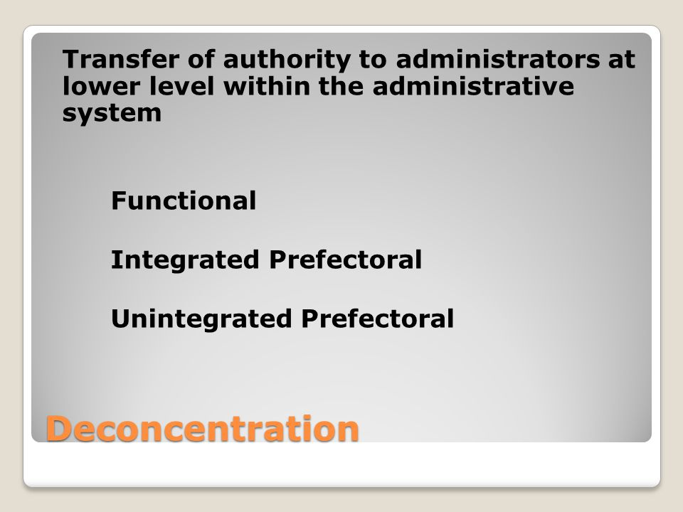 Deconcentration Transfer of authority to administrators at lower level within the administrative system Functional Integrated Prefectoral Unintegrated Prefectoral
