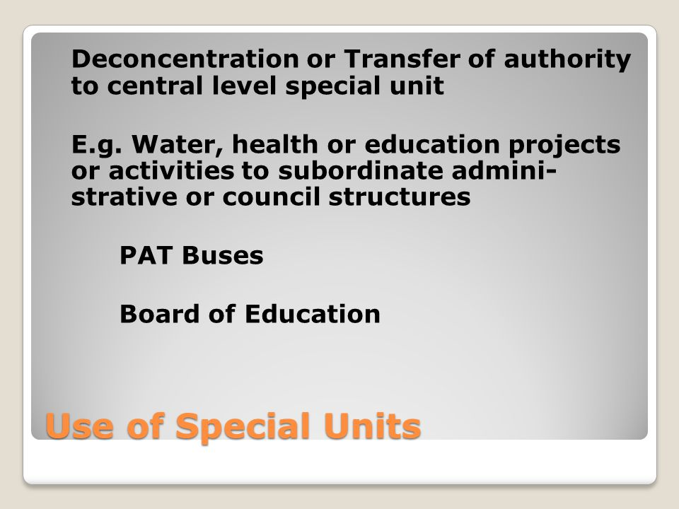 Use of Special Units Deconcentration or Transfer of authority to central level special unit E.g.
