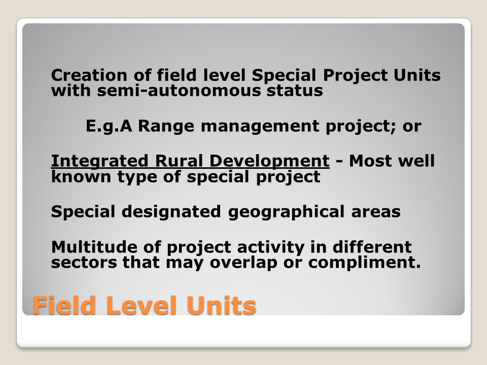 Field Level Units Creation of field level Special Project Units with semi-autonomous status E.g.A Range management project; or Integrated Rural Development - Most well known type of special project Special designated geographical areas Multitude of project activity in different sectors that may overlap or compliment.