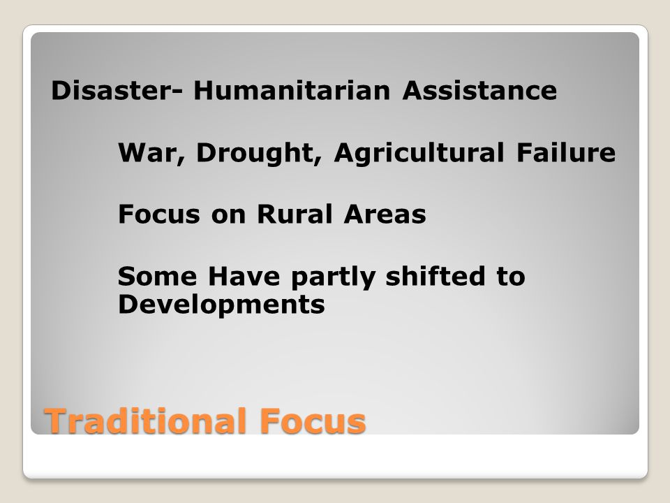 Traditional Focus Disaster- Humanitarian Assistance War, Drought, Agricultural Failure Focus on Rural Areas Some Have partly shifted to Developments