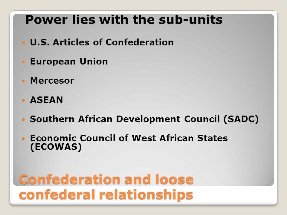 Confederation and loose confederal relationships Confederation and loose confederal relationships Power lies with the sub-units U.S.