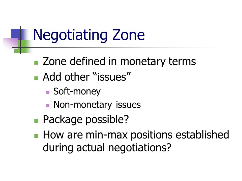 Negotiating Zone Zone defined in monetary terms Add other issues Soft-money Non-monetary issues Package possible.