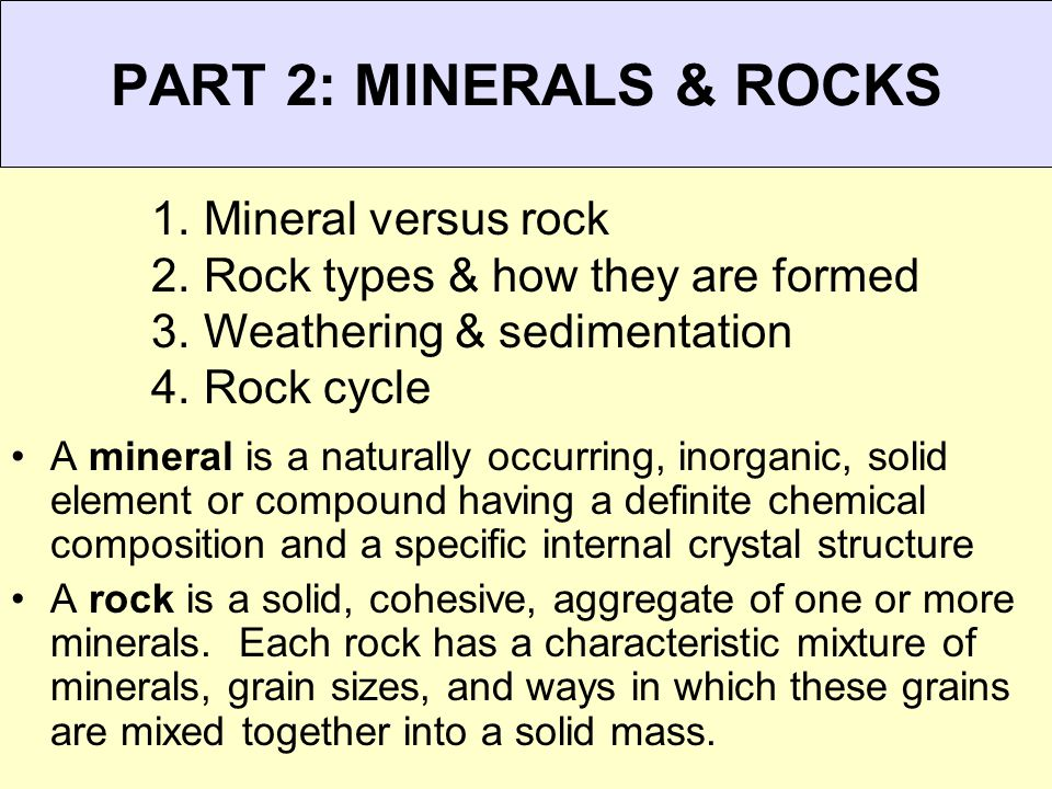 PART 2: MINERALS & ROCKS A mineral is a naturally occurring, inorganic, solid element or compound having a definite chemical composition and a specifi