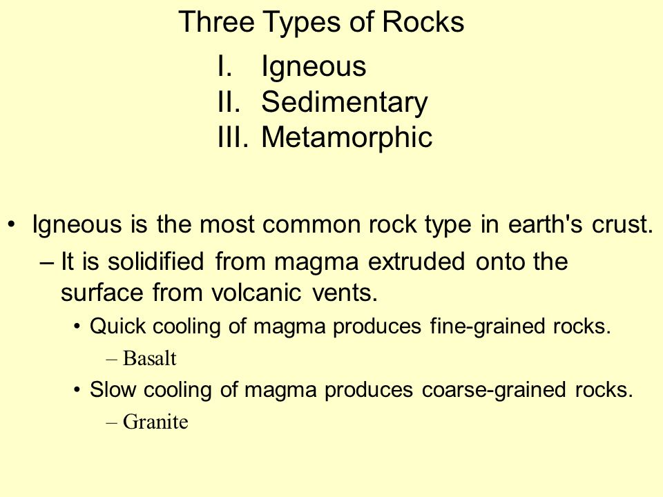Igneous is the most common rock type in earth's crust. –It is solidified from magma extruded onto the surface from volcanic vents. Quick cooling of ma