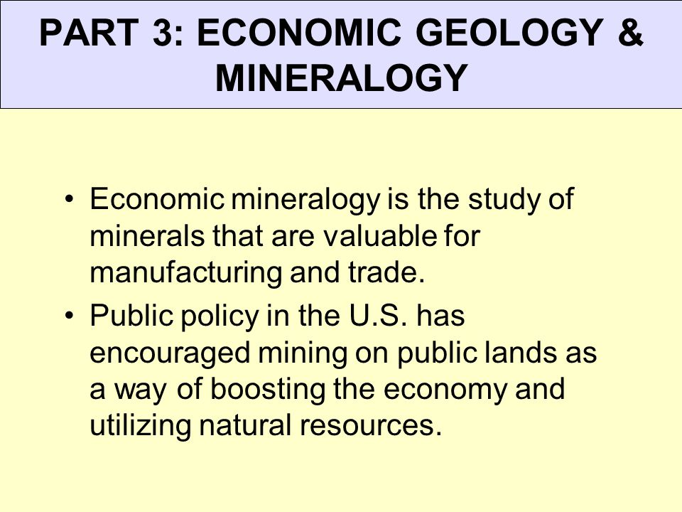 PART 3: ECONOMIC GEOLOGY & MINERALOGY Economic mineralogy is the study of minerals that are valuable for manufacturing and trade. Public policy in the
