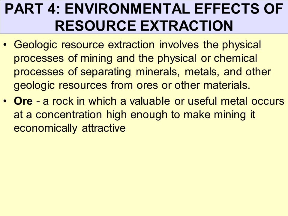 PART 4: ENVIRONMENTAL EFFECTS OF RESOURCE EXTRACTION Geologic resource extraction involves the physical processes of mining and the physical or chemic
