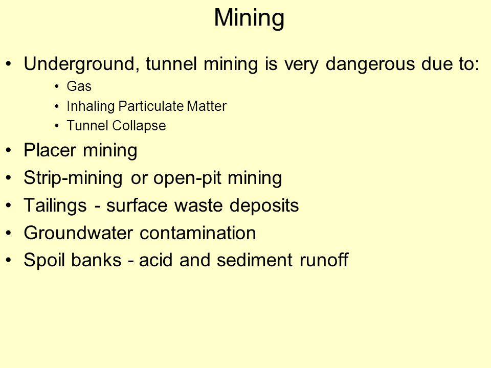 Mining Underground, tunnel mining is very dangerous due to: Gas Inhaling Particulate Matter Tunnel Collapse Placer mining Strip-mining or open-pit min