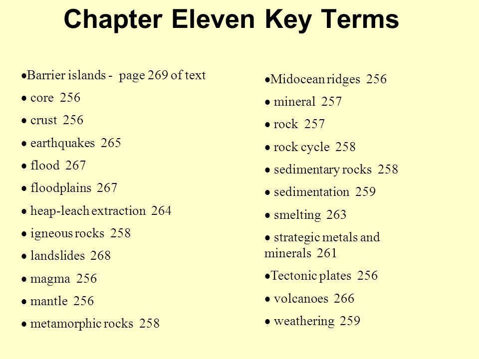 Chapter Eleven Key Terms  Barrier islands - page 269 of text  core 256  crust 256  earthquakes 265  flood 267  floodplains 267  heap-leach extraction 264  igneous rocks 258  landslides 268  magma 256  mantle 256  metamorphic rocks 258  Midocean ridges 256  mineral 257  rock 257  rock cycle 258  sedimentary rocks 258  sedimentation 259  smelting 263  strategic metals and minerals 261  Tectonic plates 256  volcanoes 266  weathering 259