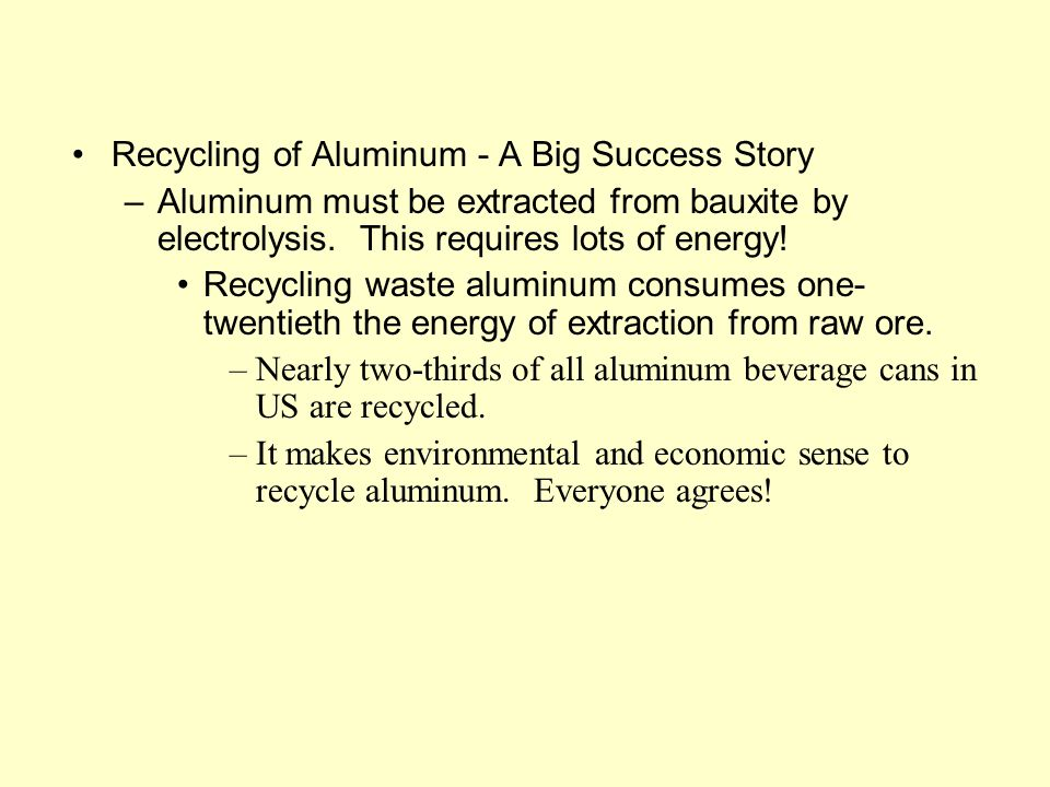 Recycling of Aluminum - A Big Success Story –Aluminum must be extracted from bauxite by electrolysis.