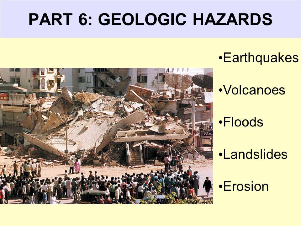 PART 6: GEOLOGIC HAZARDS Earthquakes Volcanoes Floods Landslides Erosion