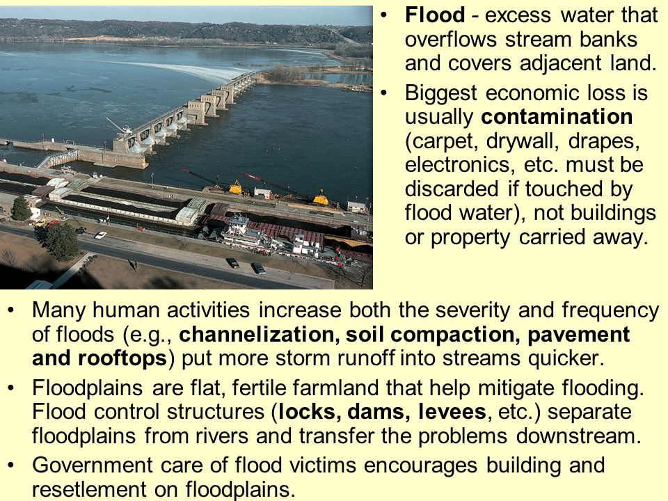Flood - excess water that overflows stream banks and covers adjacent land. Biggest economic loss is usually contamination (carpet, drywall, drapes, el