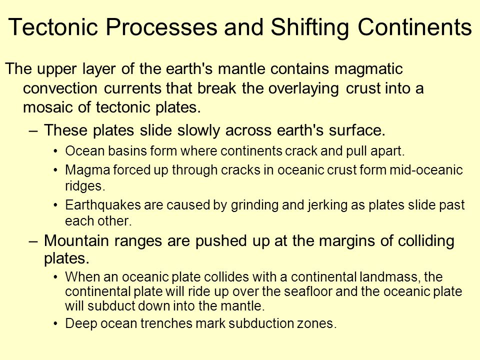 Tectonic Processes and Shifting Continents The upper layer of the earth s mantle contains magmatic convection currents that break the overlaying crust into a mosaic of tectonic plates.