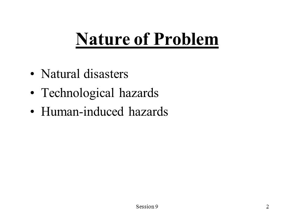 Session 92 Nature of Problem Natural disasters Technological hazards Human-induced hazards