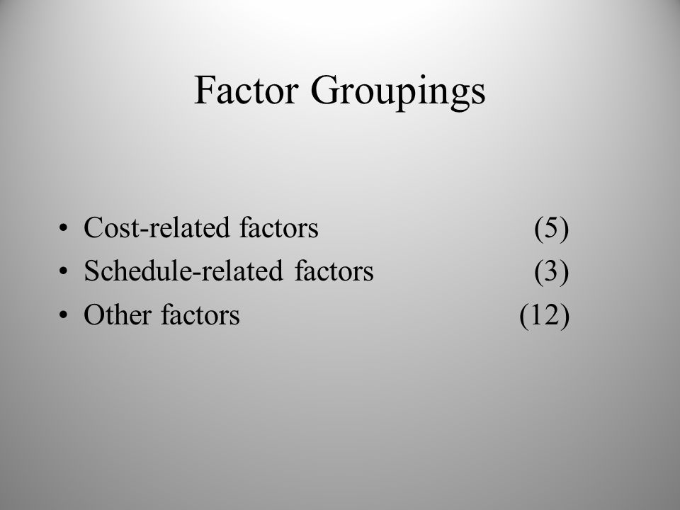 Factor Groupings Cost-related factors (5) Schedule-related factors (3) Other factors (12)