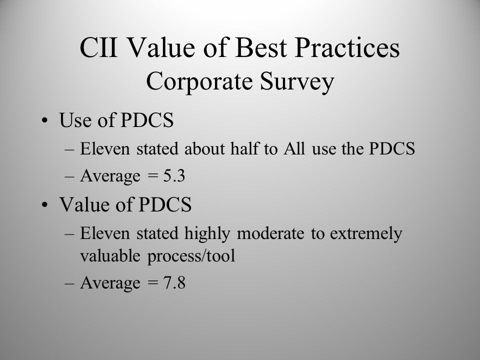 CII Value of Best Practices Corporate Survey Use of PDCS –Eleven stated about half to All use the PDCS –Average = 5.3 Value of PDCS –Eleven stated hig