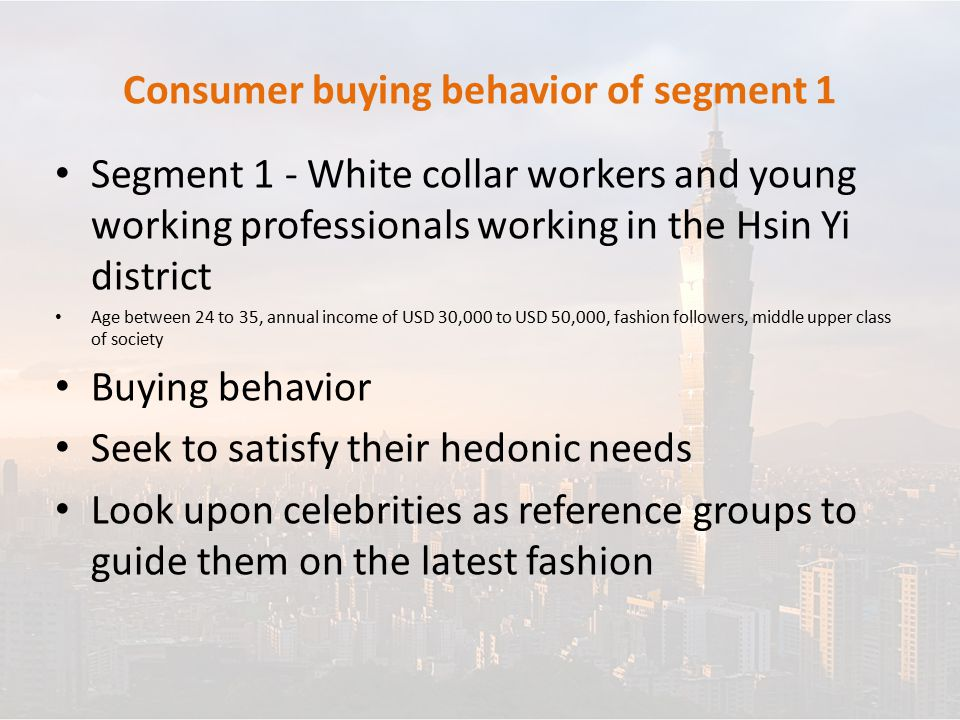 Consumer buying behavior of segment 1 Segment 1 - White collar workers and young working professionals working in the Hsin Yi district Age between 24 to 35, annual income of USD 30,000 to USD 50,000, fashion followers, middle upper class of society Buying behavior Seek to satisfy their hedonic needs Look upon celebrities as reference groups to guide them on the latest fashion