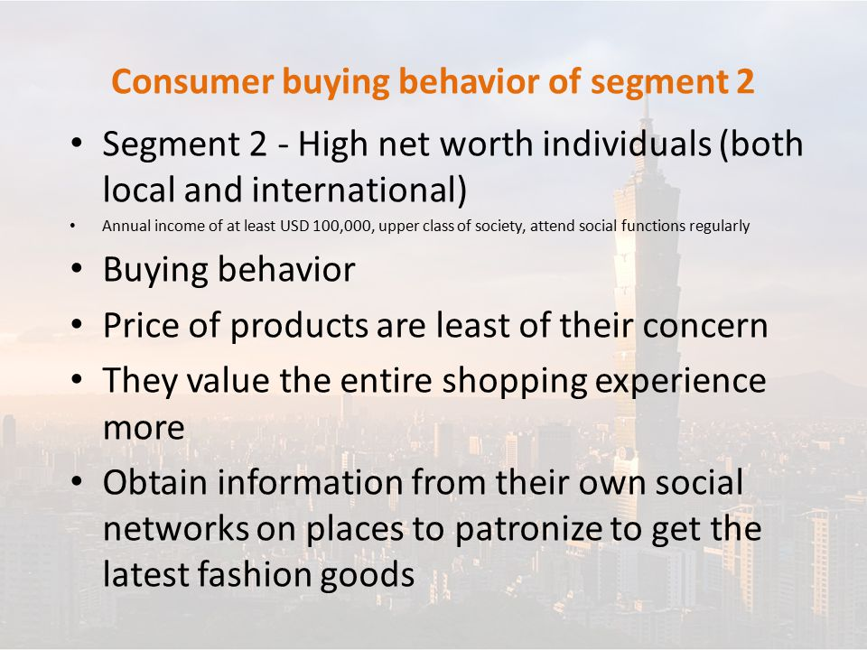 Consumer buying behavior of segment 2 Segment 2 - High net worth individuals (both local and international) Annual income of at least USD 100,000, upper class of society, attend social functions regularly Buying behavior Price of products are least of their concern They value the entire shopping experience more Obtain information from their own social networks on places to patronize to get the latest fashion goods