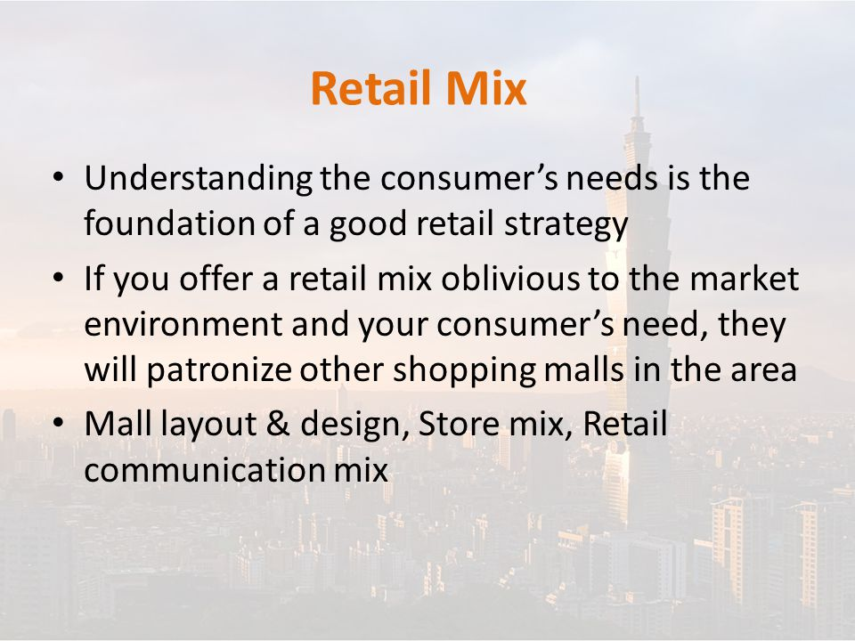 Retail Mix Understanding the consumer's needs is the foundation of a good retail strategy If you offer a retail mix oblivious to the market environment and your consumer's need, they will patronize other shopping malls in the area Mall layout & design, Store mix, Retail communication mix