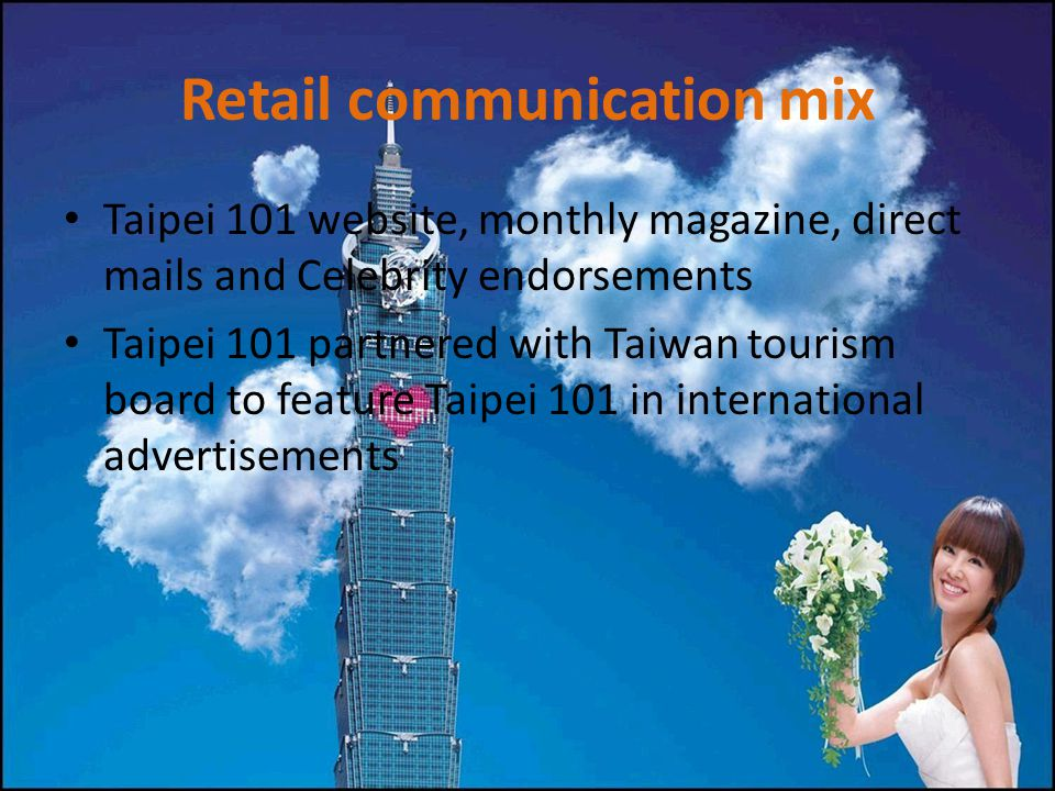 Retail communication mix Taipei 101 website, monthly magazine, direct mails and Celebrity endorsements Taipei 101 partnered with Taiwan tourism board