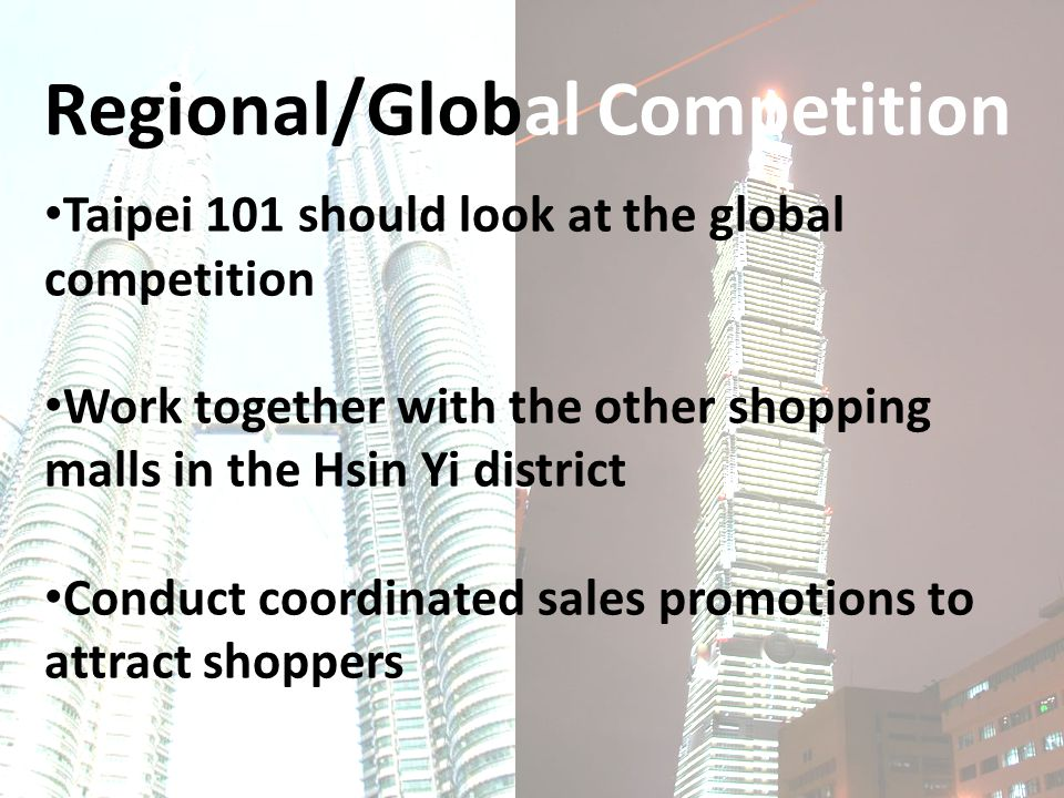 Regional/Global Competition Taipei 101 should look at the global competition Work together with the other shopping malls in the Hsin Yi district Conduct coordinated sales promotions to attract shoppers