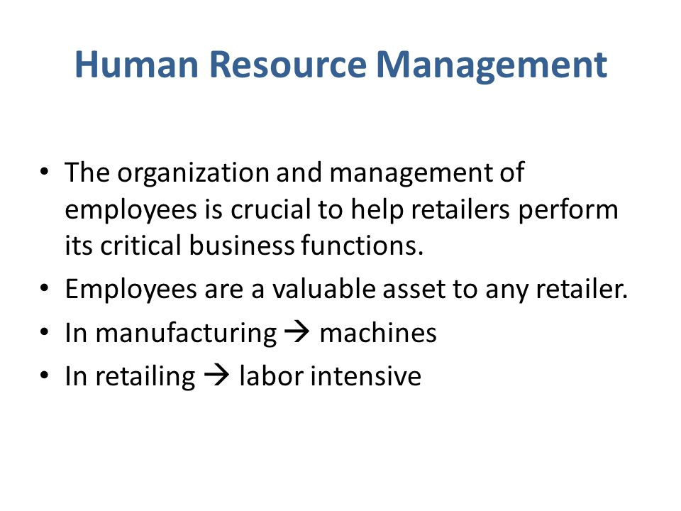 Human Resource Management The organization and management of employees is crucial to help retailers perform its critical business functions. Employees