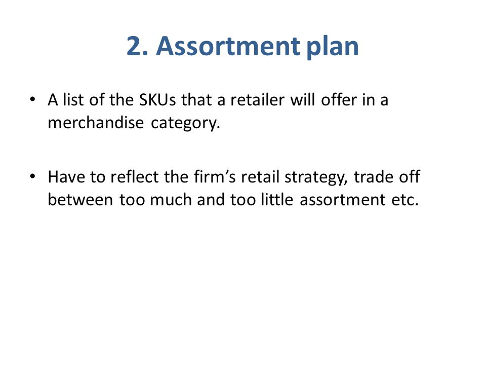 2. Assortment plan A list of the SKUs that a retailer will offer in a merchandise category. Have to reflect the firm's retail strategy, trade off betw