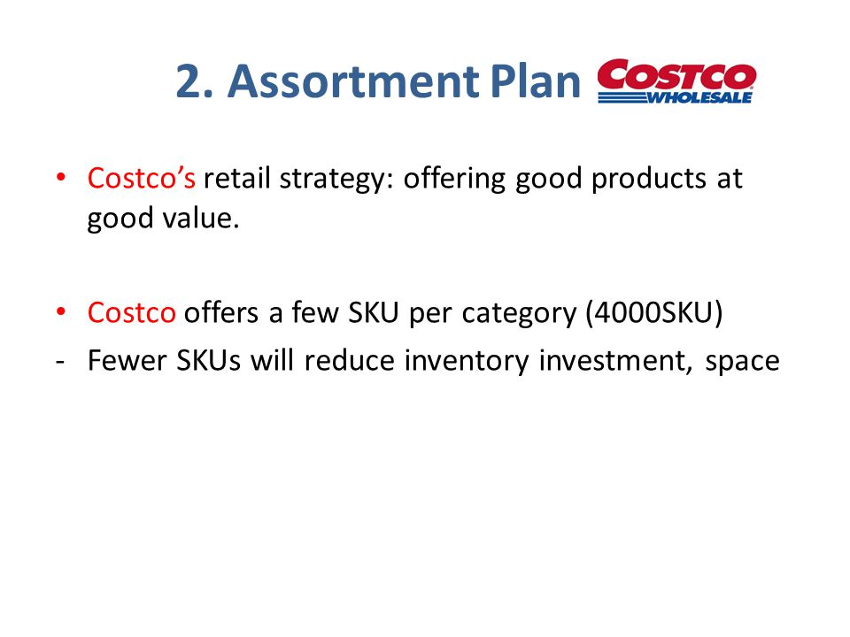 2. Assortment Plan Costco's retail strategy: offering good products at good value. Costco offers a few SKU per category (4000SKU) -Fewer SKUs will red
