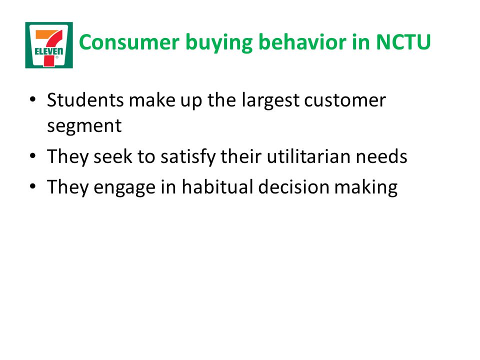 Consumer buying behavior in NCTU Students make up the largest customer segment They seek to satisfy their utilitarian needs They engage in habitual de