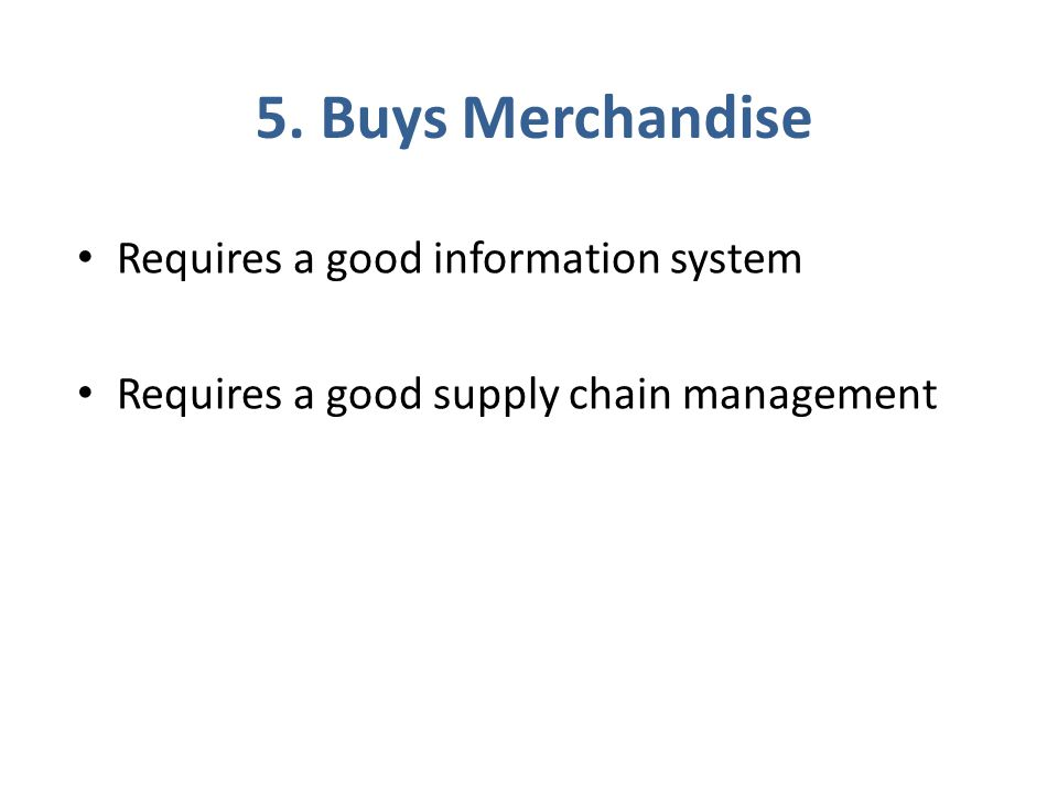 5. Buys Merchandise Requires a good information system Requires a good supply chain management