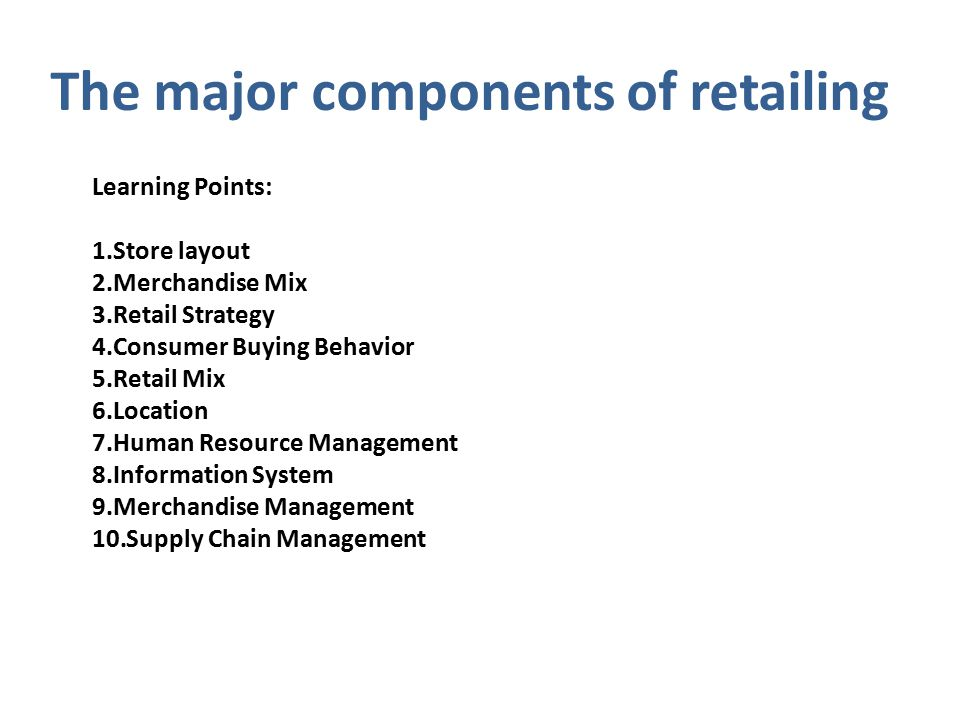 The major components of retailing Learning Points: 1.Store layout 2.Merchandise Mix 3.Retail Strategy 4.Consumer Buying Behavior 5.Retail Mix 6.Location 7.Human Resource Management 8.Information System 9.Merchandise Management 10.Supply Chain Management