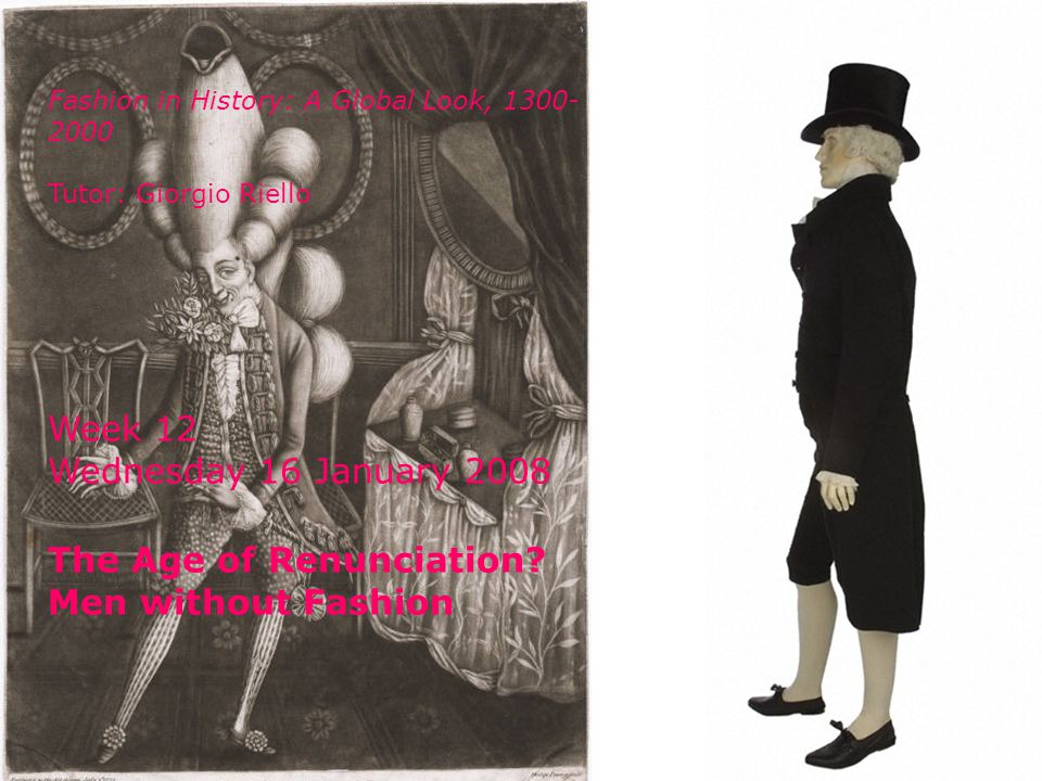 Fashion in History: A Global Look, 1300- 2000 Tutor: Giorgio Riello Week 12 Wednesday 16 January 2008 The Age of Renunciation.