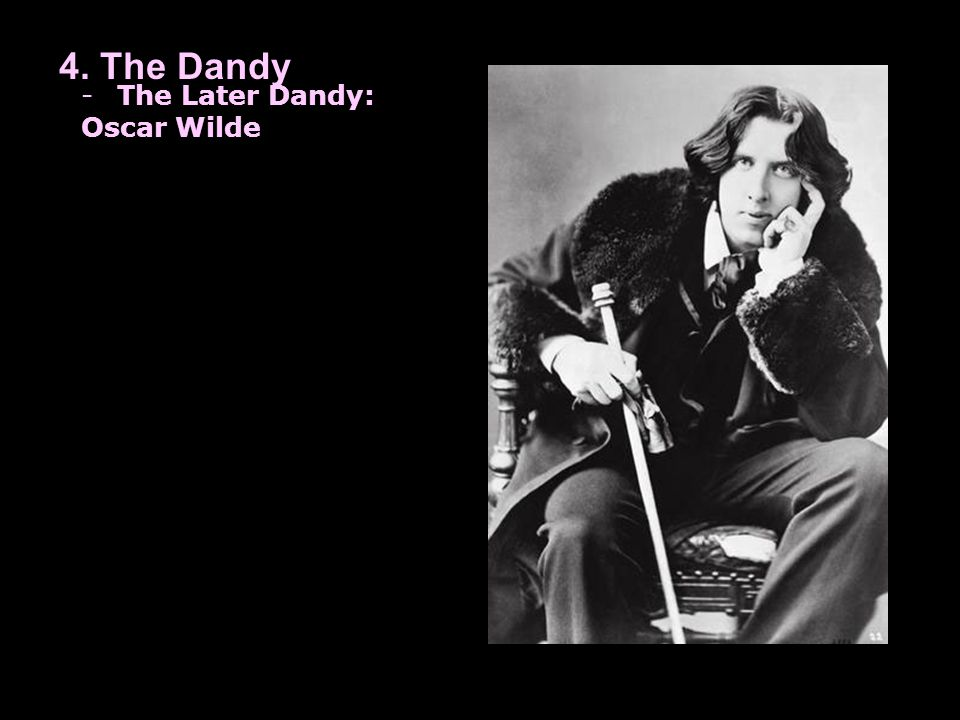 4. The Dandy -The Later Dandy: Oscar Wilde