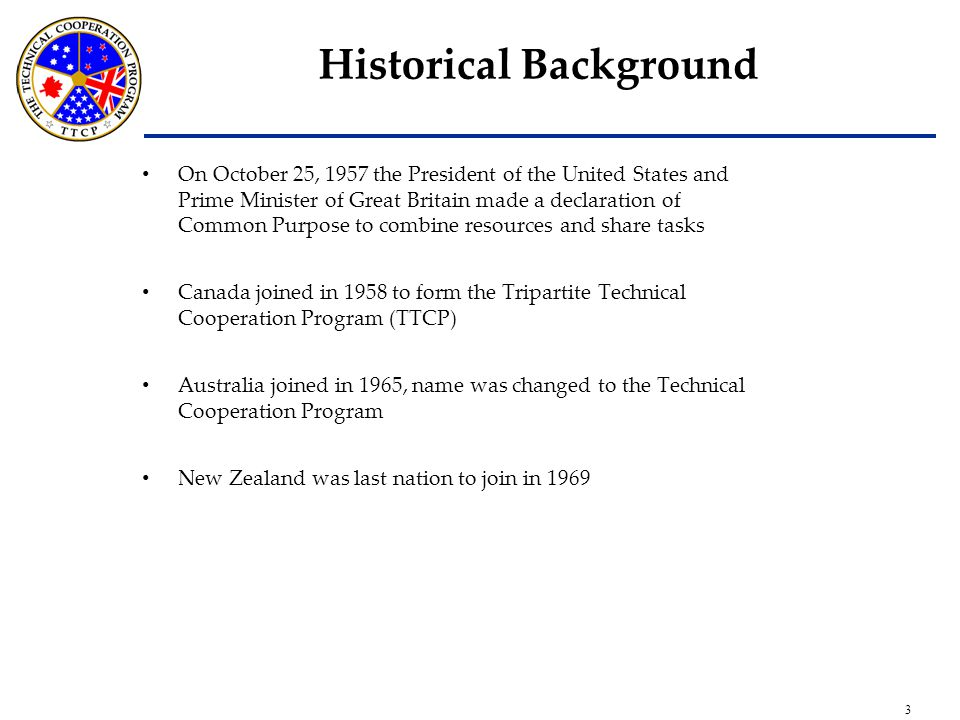 3 Historical Background On October 25, 1957 the President of the United States and Prime Minister of Great Britain made a declaration of Common Purpose to combine resources and share tasks Canada joined in 1958 to form the Tripartite Technical Cooperation Program (TTCP) Australia joined in 1965, name was changed to the Technical Cooperation Program New Zealand was last nation to join in 1969