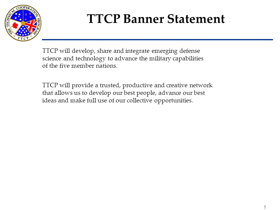 5 TTCP Banner Statement TTCP will develop, share and integrate emerging defense science and technology to advance the military capabilities of the five member nations.