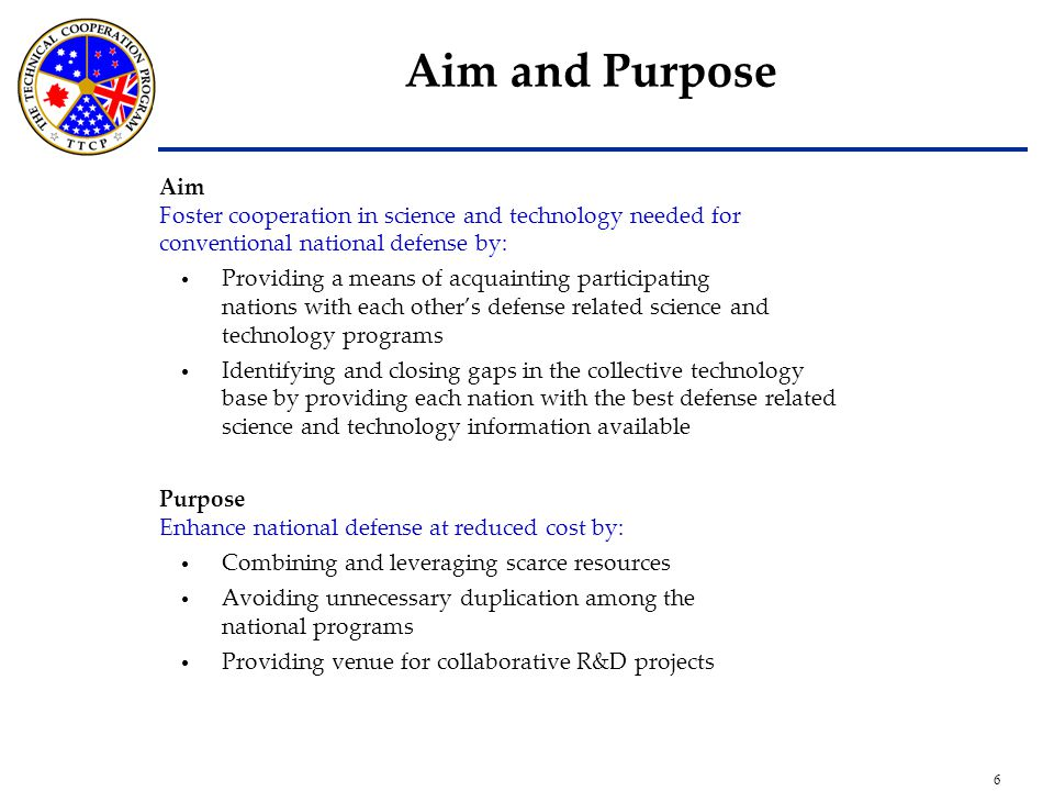 6 Aim and Purpose Aim Foster cooperation in science and technology needed for conventional national defense by: Providing a means of acquainting participating nations with each other's defense related science and technology programs Identifying and closing gaps in the collective technology base by providing each nation with the best defense related science and technology information available Purpose Enhance national defense at reduced cost by: Combining and leveraging scarce resources Avoiding unnecessary duplication among the national programs Providing venue for collaborative R&D projects