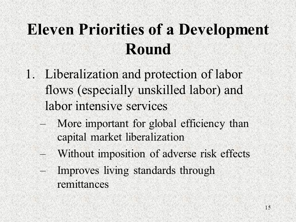 15 Eleven Priorities of a Development Round 1.Liberalization and protection of labor flows (especially unskilled labor) and labor intensive services –More important for global efficiency than capital market liberalization –Without imposition of adverse risk effects –Improves living standards through remittances