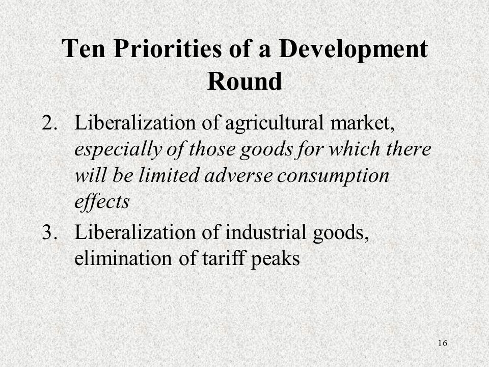 16 Ten Priorities of a Development Round 2.Liberalization of agricultural market, especially of those goods for which there will be limited adverse consumption effects 3.Liberalization of industrial goods, elimination of tariff peaks