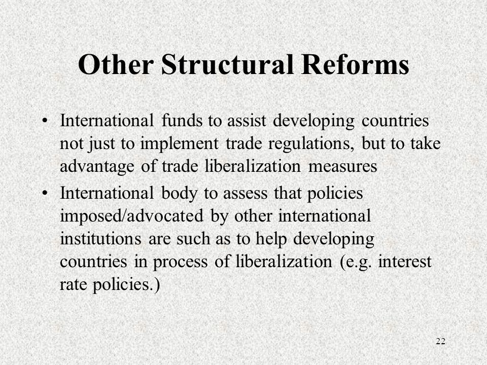 22 Other Structural Reforms International funds to assist developing countries not just to implement trade regulations, but to take advantage of trade liberalization measures International body to assess that policies imposed/advocated by other international institutions are such as to help developing countries in process of liberalization (e.g.