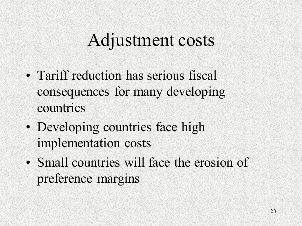 23 Adjustment costs Tariff reduction has serious fiscal consequences for many developing countries Developing countries face high implementation costs Small countries will face the erosion of preference margins
