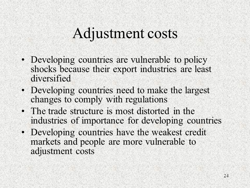 24 Adjustment costs Developing countries are vulnerable to policy shocks because their export industries are least diversified Developing countries need to make the largest changes to comply with regulations The trade structure is most distorted in the industries of importance for developing countries Developing countries have the weakest credit markets and people are more vulnerable to adjustment costs